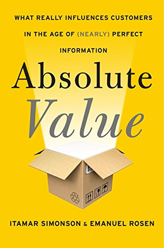 Absolute Value What Really Influences Customers in the Age of Nearly Perfect Information